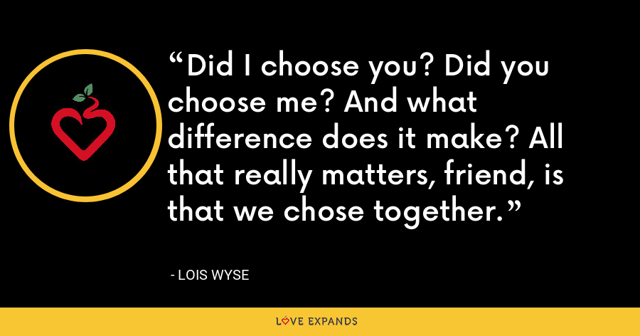 Did I choose you? Did you choose me? And what difference does it make? All that really matters, friend, is that we chose together. - Lois Wyse
