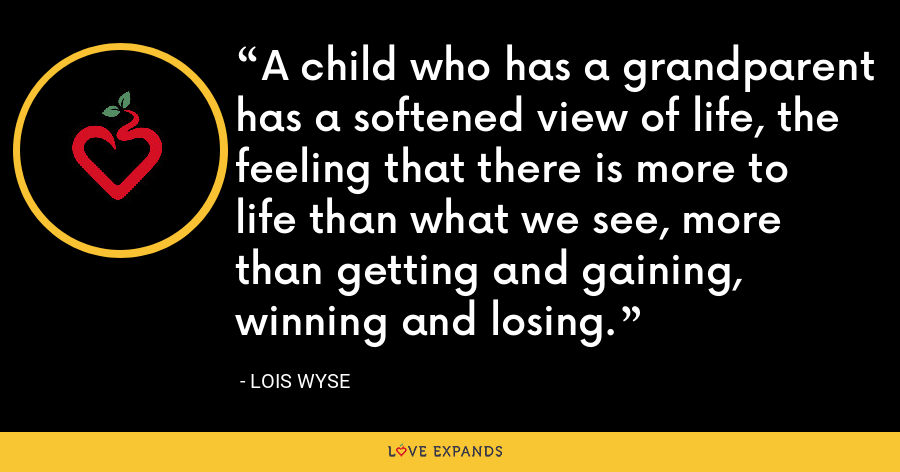 A child who has a grandparent has a softened view of life, the feeling that there is more to life than what we see, more than getting and gaining, winning and losing. - Lois Wyse