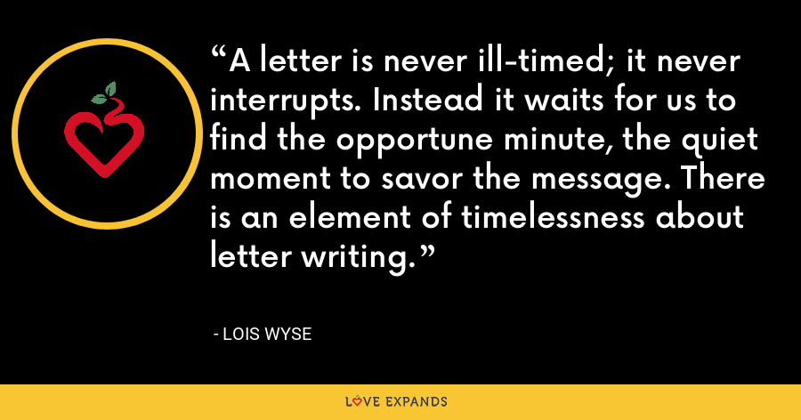 A letter is never ill-timed; it never interrupts. Instead it waits for us to find the opportune minute, the quiet moment to savor the message. There is an element of timelessness about letter writing. - Lois Wyse