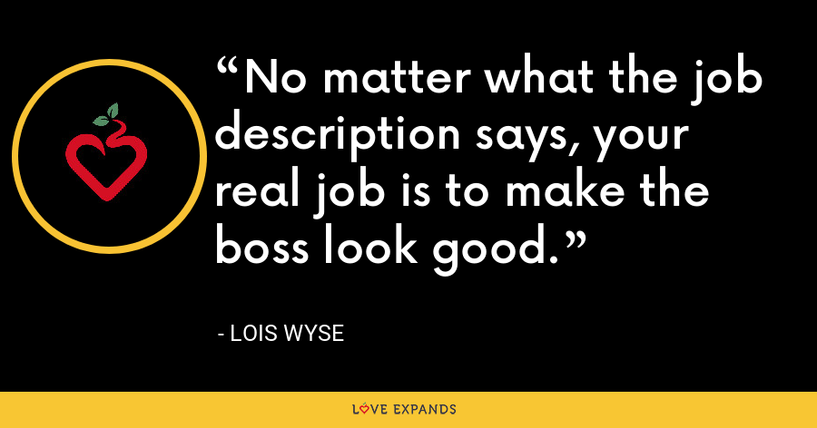 No matter what the job description says, your real job is to make the boss look good. - Lois Wyse