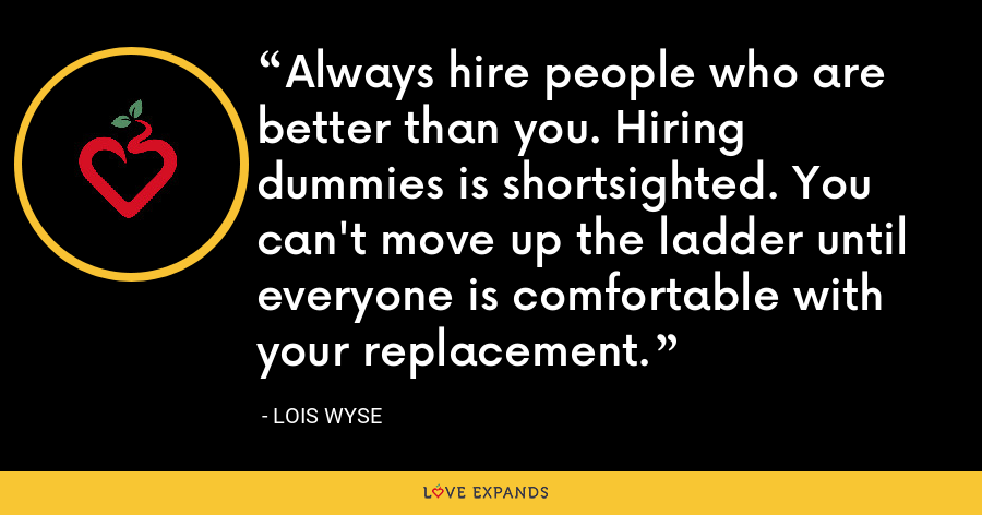 Always hire people who are better than you. Hiring dummies is shortsighted. You can't move up the ladder until everyone is comfortable with your replacement. - Lois Wyse