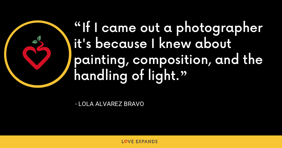 If I came out a photographer it's because I knew about painting, composition, and the handling of light. - Lola Alvarez Bravo