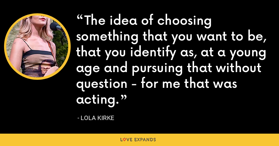 The idea of choosing something that you want to be, that you identify as, at a young age and pursuing that without question - for me that was acting. - Lola Kirke