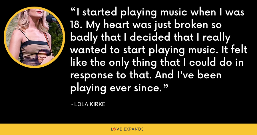 I started playing music when I was 18. My heart was just broken so badly that I decided that I really wanted to start playing music. It felt like the only thing that I could do in response to that. And I've been playing ever since. - Lola Kirke