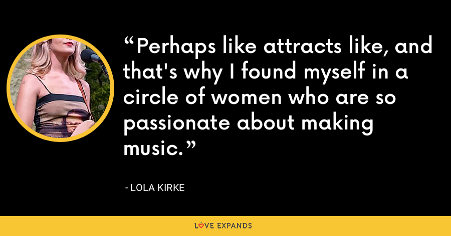 Perhaps like attracts like, and that's why I found myself in a circle of women who are so passionate about making music. - Lola Kirke