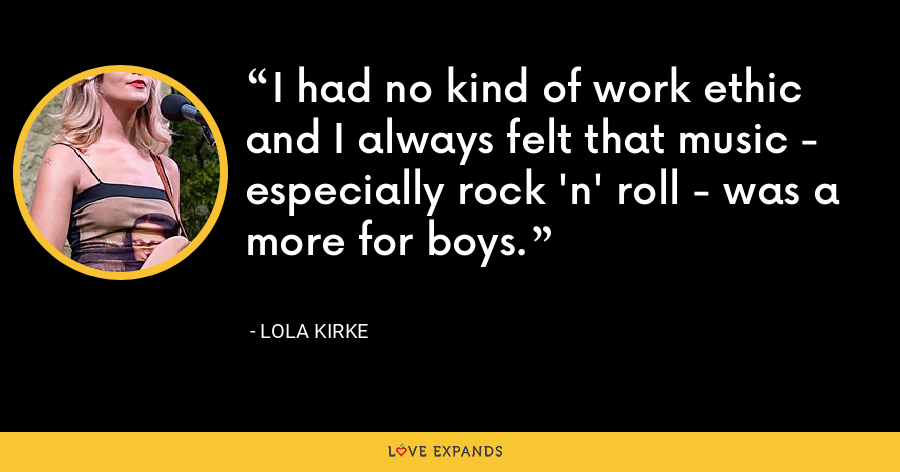 I had no kind of work ethic and I always felt that music - especially rock 'n' roll - was a more for boys. - Lola Kirke