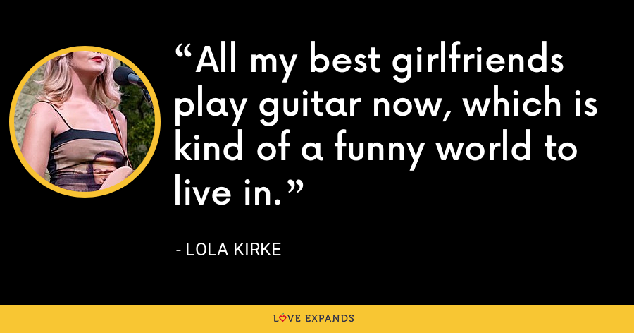 All my best girlfriends play guitar now, which is kind of a funny world to live in. - Lola Kirke