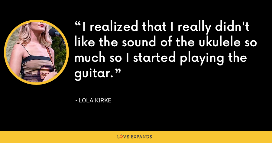 I realized that I really didn't like the sound of the ukulele so much so I started playing the guitar. - Lola Kirke