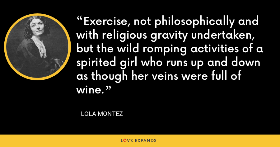 Exercise, not philosophically and with religious gravity undertaken, but the wild romping activities of a spirited girl who runs up and down as though her veins were full of wine. - Lola Montez