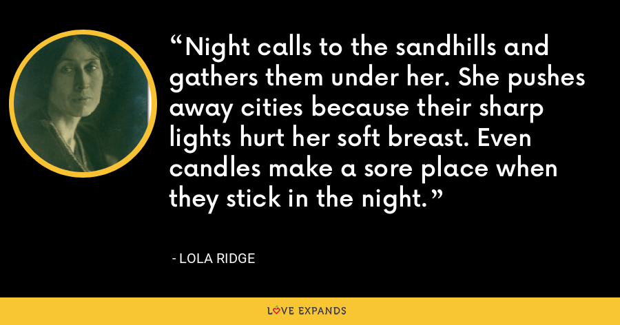 Night calls to the sandhills and gathers them under her. She pushes away cities because their sharp lights hurt her soft breast. Even candles make a sore place when they stick in the night. - Lola Ridge
