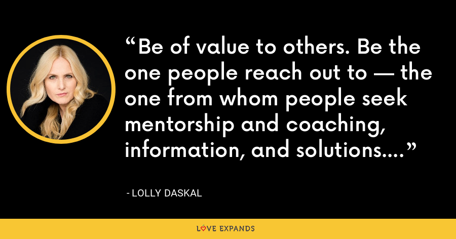 Be of value to others. Be the one people reach out to — the one from whom people seek mentorship and coaching, information, and solutions. - Lolly Daskal