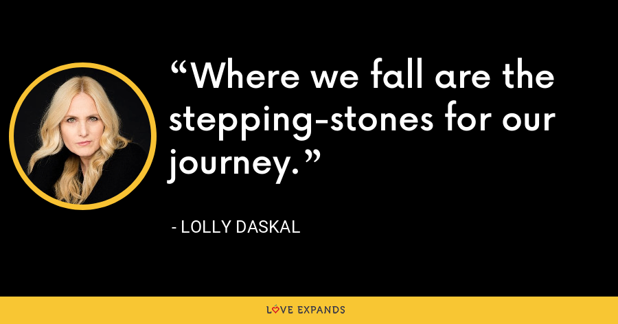 Where we fall are the stepping-stones for our journey. - Lolly Daskal