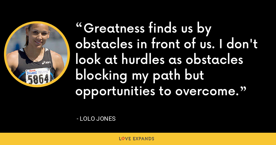 Greatness finds us by obstacles in front of us. I don't look at hurdles as obstacles blocking my path but opportunities to overcome. - Lolo Jones
