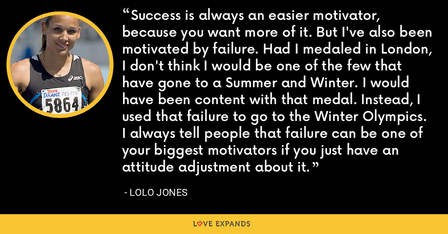 Success is always an easier motivator, because you want more of it. But I've also been motivated by failure. Had I medaled in London, I don't think I would be one of the few that have gone to a Summer and Winter. I would have been content with that medal. Instead, I used that failure to go to the Winter Olympics. I always tell people that failure can be one of your biggest motivators if you just have an attitude adjustment about it. - Lolo Jones