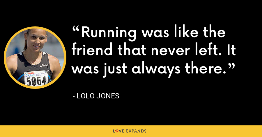Running was like the friend that never left. It was just always there. - Lolo Jones