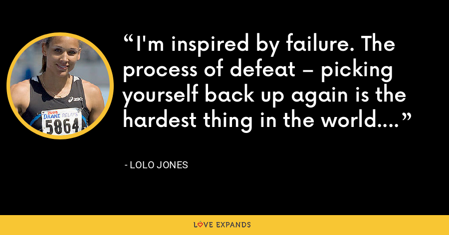 I'm inspired by failure. The process of defeat – picking yourself back up again is the hardest thing in the world. - Lolo Jones