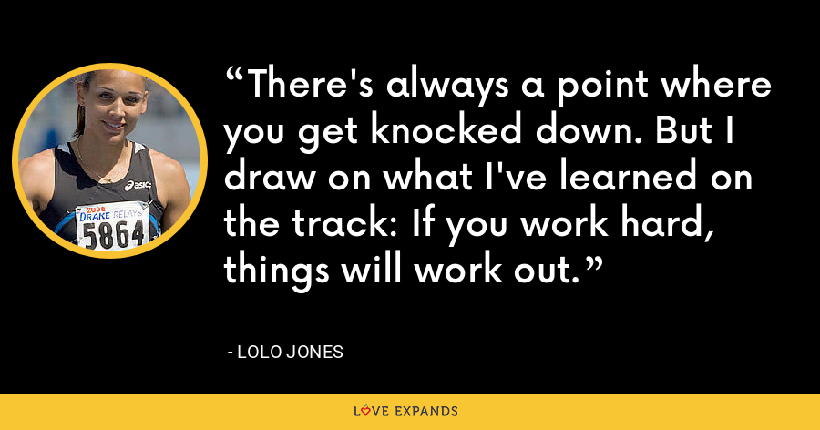 There's always a point where you get knocked down. But I draw on what I've learned on the track: If you work hard, things will work out. - Lolo Jones