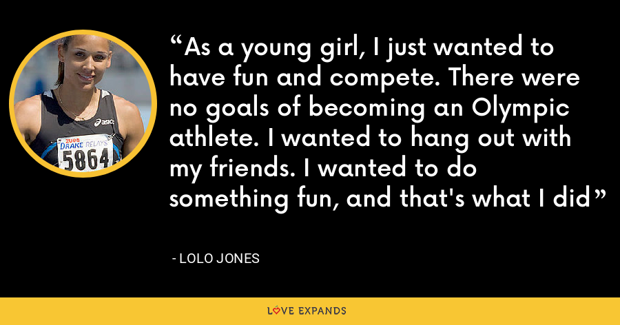 As a young girl, I just wanted to have fun and compete. There were no goals of becoming an Olympic athlete. I wanted to hang out with my friends. I wanted to do something fun, and that's what I did - Lolo Jones