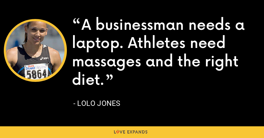 A businessman needs a laptop. Athletes need massages and the right diet. - Lolo Jones