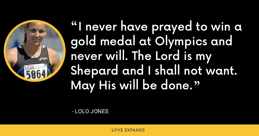 I never have prayed to win a gold medal at Olympics and never will. The Lord is my Shepard and I shall not want. May His will be done. - Lolo Jones