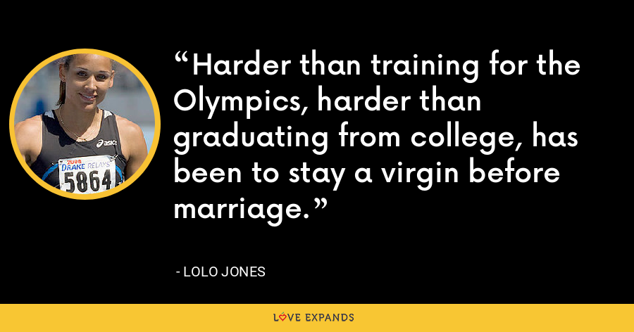 Harder than training for the Olympics, harder than graduating from college, has been to stay a virgin before marriage. - Lolo Jones