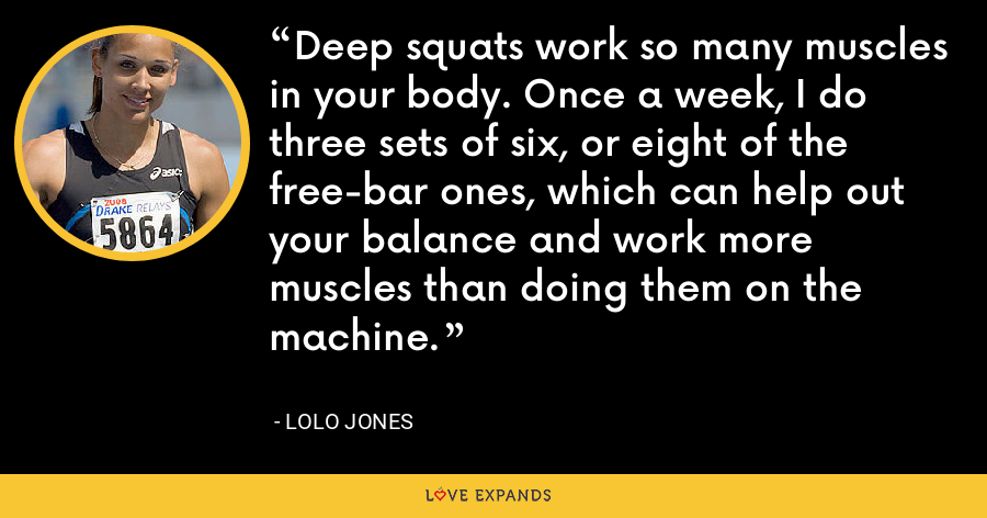 Deep squats work so many muscles in your body. Once a week, I do three sets of six, or eight of the free-bar ones, which can help out your balance and work more muscles than doing them on the machine. - Lolo Jones