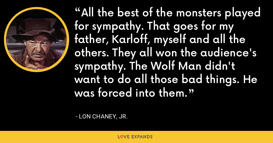 All the best of the monsters played for sympathy. That goes for my father, Karloff, myself and all the others. They all won the audience's sympathy. The Wolf Man didn't want to do all those bad things. He was forced into them. - Lon Chaney, Jr.