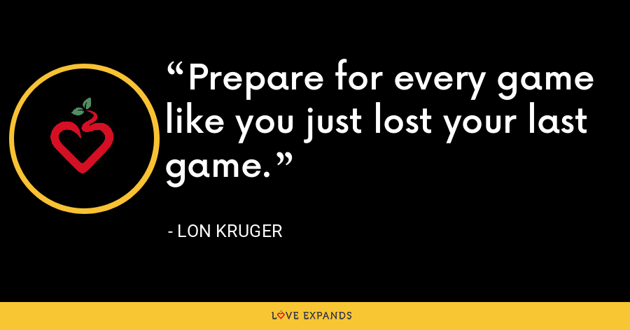 Prepare for every game like you just lost your last game. - Lon Kruger