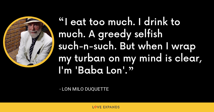 I eat too much. I drink to much. A greedy selfish such-n-such. But when I wrap my turban on my mind is clear, I'm 'Baba Lon'. - Lon Milo DuQuette