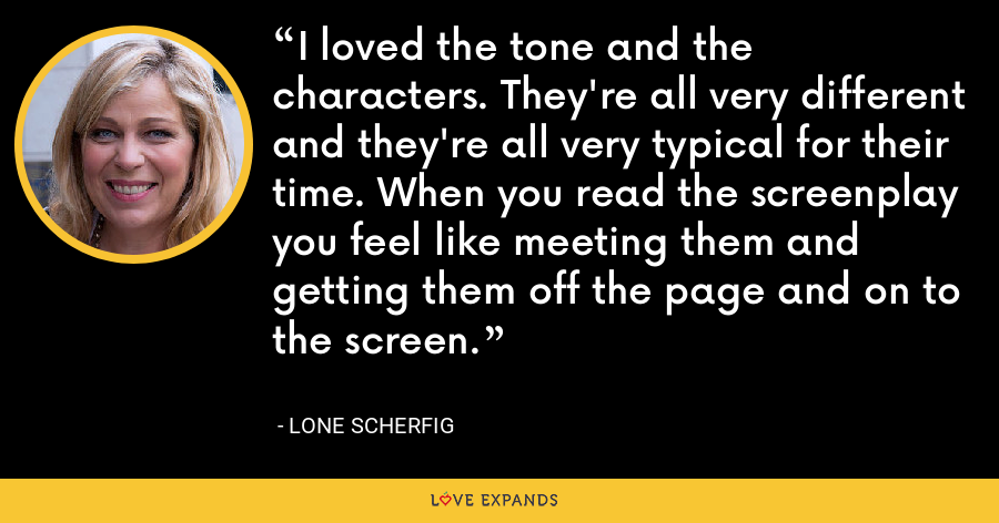 I loved the tone and the characters. They're all very different and they're all very typical for their time. When you read the screenplay you feel like meeting them and getting them off the page and on to the screen. - Lone Scherfig