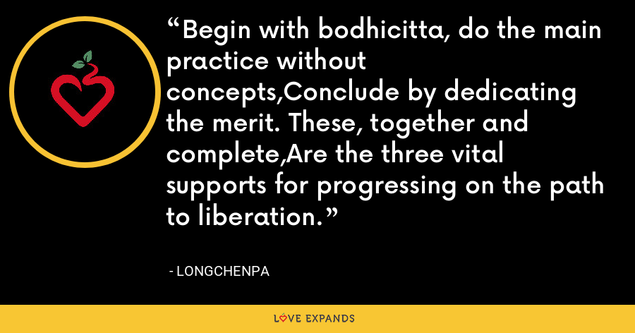 Begin with bodhicitta, do the main practice without concepts,Conclude by dedicating the merit. These, together and complete,Are the three vital supports for progressing on the path to liberation. - Longchenpa