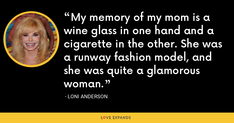 My memory of my mom is a wine glass in one hand and a cigarette in the other. She was a runway fashion model, and she was quite a glamorous woman. - Loni Anderson