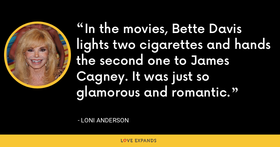 In the movies, Bette Davis lights two cigarettes and hands the second one to James Cagney. It was just so glamorous and romantic. - Loni Anderson