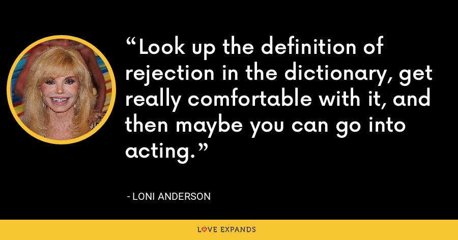 Look up the definition of rejection in the dictionary, get really comfortable with it, and then maybe you can go into acting. - Loni Anderson