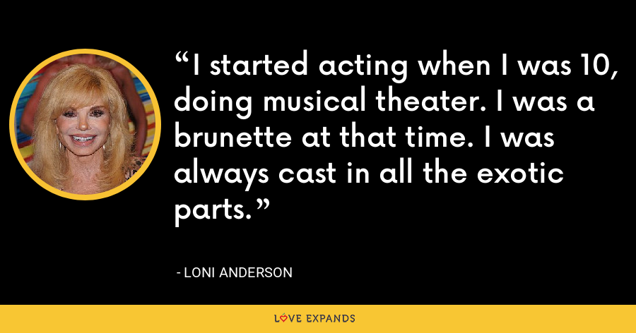 I started acting when I was 10, doing musical theater. I was a brunette at that time. I was always cast in all the exotic parts. - Loni Anderson