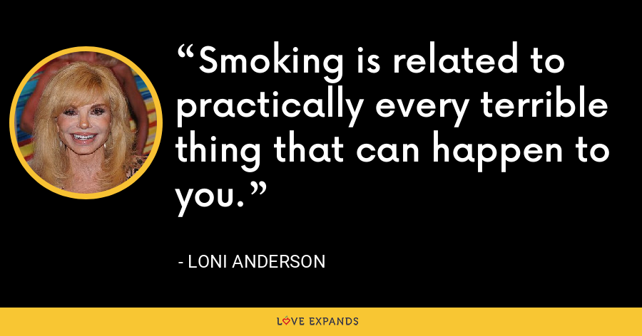 Smoking is related to practically every terrible thing that can happen to you. - Loni Anderson