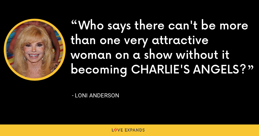 Who says there can't be more than one very attractive woman on a show without it becoming CHARLIE'S ANGELS? - Loni Anderson