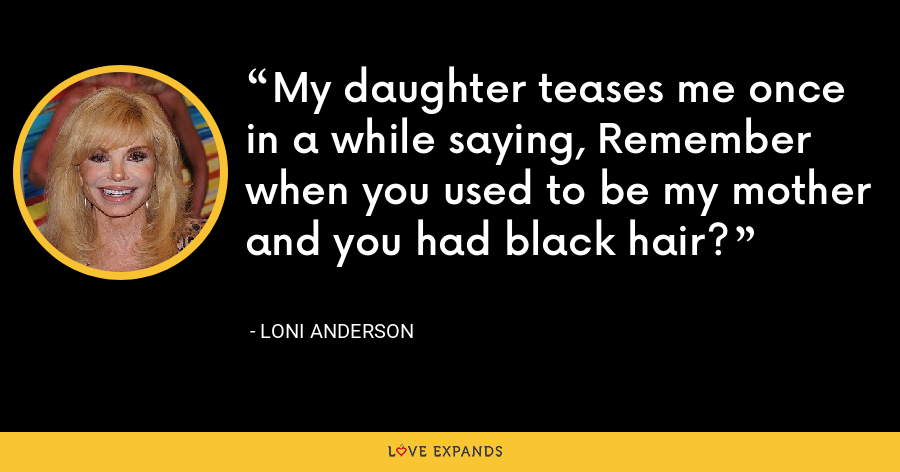 My daughter teases me once in a while saying, Remember when you used to be my mother and you had black hair? - Loni Anderson
