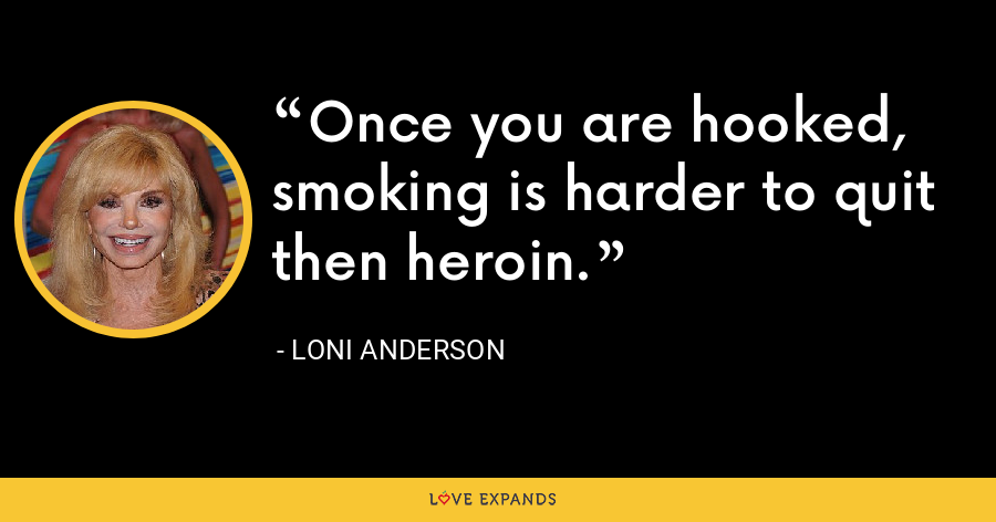 Once you are hooked, smoking is harder to quit then heroin. - Loni Anderson