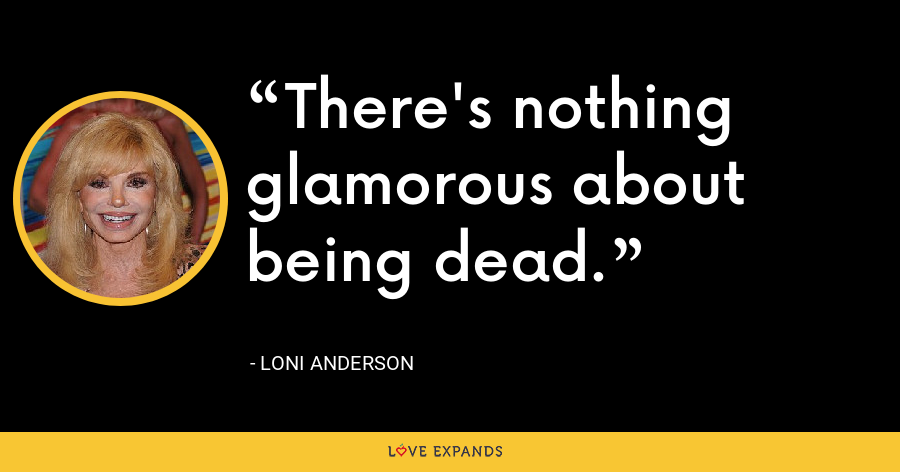 There's nothing glamorous about being dead. - Loni Anderson