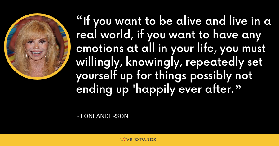 If you want to be alive and live in a real world, if you want to have any emotions at all in your life, you must willingly, knowingly, repeatedly set yourself up for things possibly not ending up 'happily ever after. - Loni Anderson