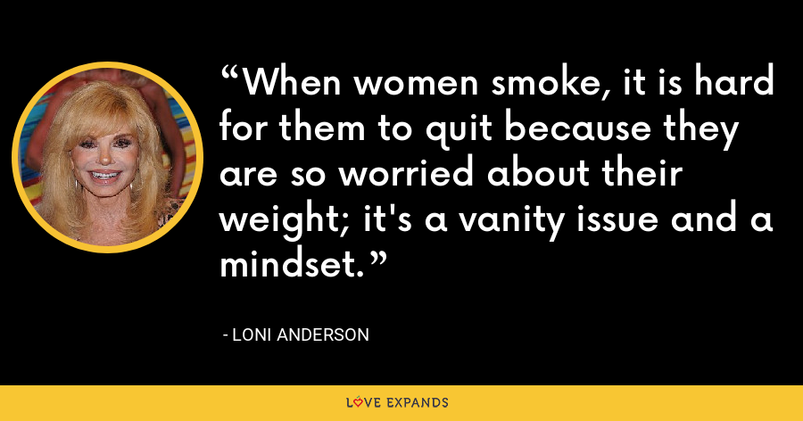 When women smoke, it is hard for them to quit because they are so worried about their weight; it's a vanity issue and a mindset. - Loni Anderson