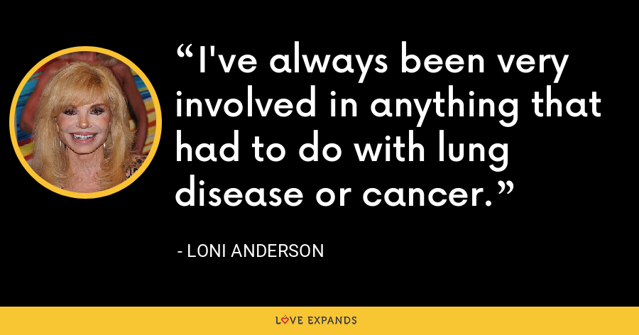 I've always been very involved in anything that had to do with lung disease or cancer. - Loni Anderson