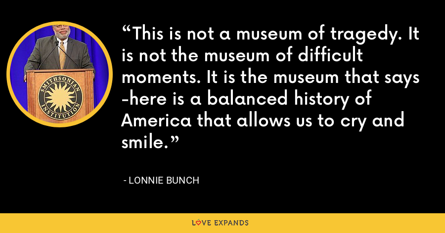 This is not a museum of tragedy. It is not the museum of difficult moments. It is the museum that says -here is a balanced history of America that allows us to cry and smile. - Lonnie Bunch