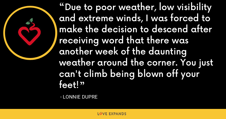 Due to poor weather, low visibility and extreme winds, I was forced to make the decision to descend after receiving word that there was another week of the daunting weather around the corner. You just can't climb being blown off your feet! - Lonnie Dupre