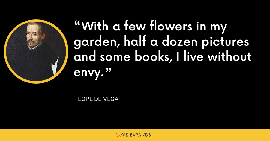 With a few flowers in my garden, half a dozen pictures and some books, I live without envy. - Lope de Vega