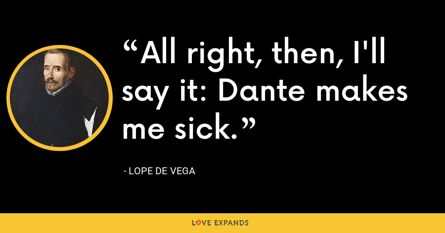 All right, then, I'll say it: Dante makes me sick. - Lope de Vega