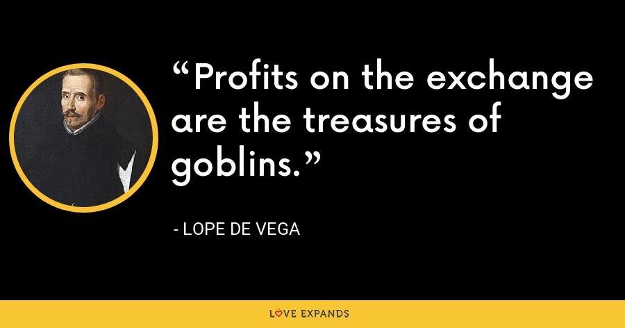 Profits on the exchange are the treasures of goblins. - Lope de Vega