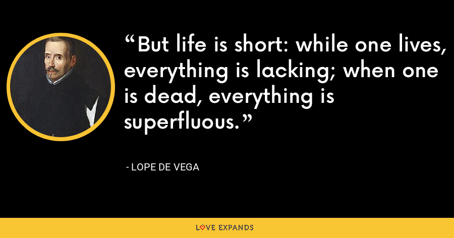 But life is short: while one lives, everything is lacking; when one is dead, everything is superfluous. - Lope de Vega