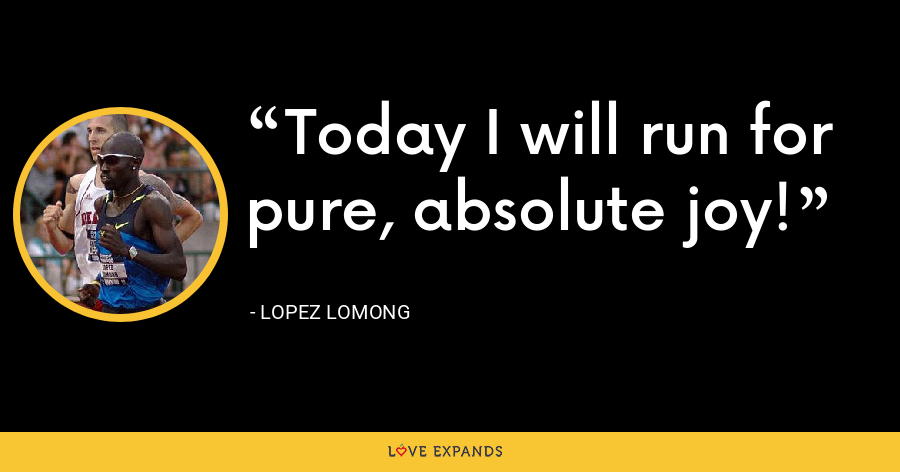 Today I will run for pure, absolute joy! - Lopez Lomong